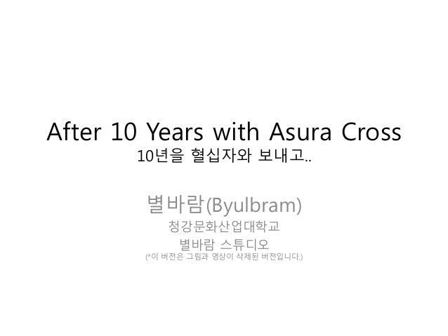 After 10 Years with Asura Cross       10년을 혈십자와 보내고..        별바람(Byulbram)           청강문화산업대학교            별바람 스튜디오        ...