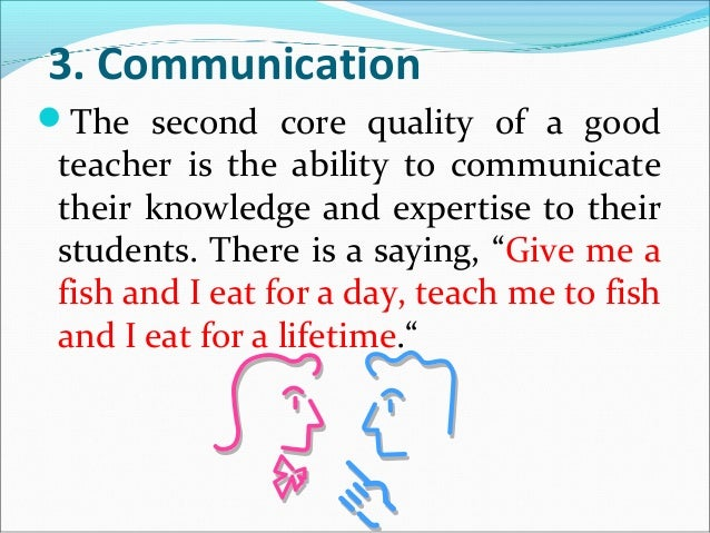 "essay on teacher communication ""first and foremost a teacher must love working with children no matter how well you teach, there is always room for improvement "" (killen,2009p100) in this essay i hope to show some of the key attributes, that i consider essential to becoming an effective early childhood teacher those key aspects are communication."