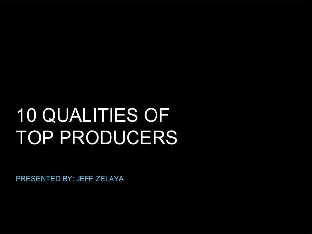 10 QUALITIES OF TOP PRODUCERS PRESENTED BY: JEFF ZELAYA