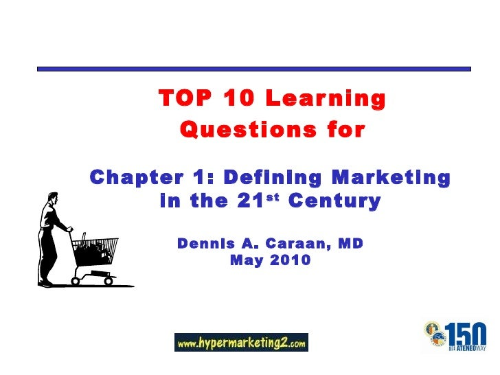 TOP 10 Learning Questions for Chapter 1: Defining Marketing in the 21 st  Century Dennis A. Caraan, MD May 2010