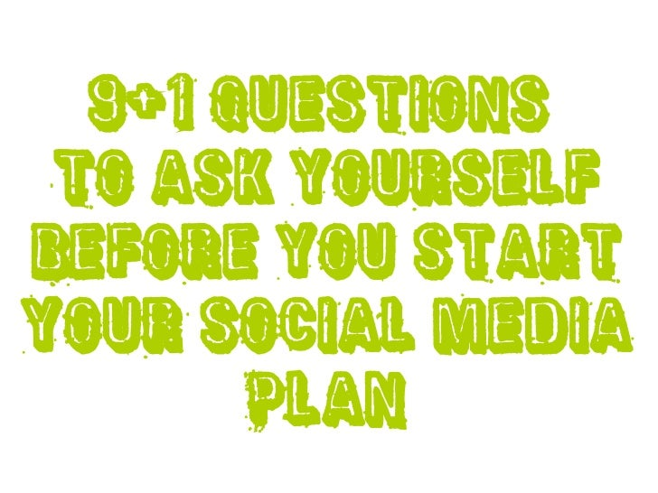 9+1 questions to ask yourselfbefore you startyour Social Media       plan