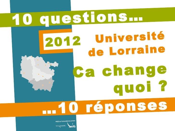 10 questions… … 10 réponses Ca change quoi ? 2012 Université de Lorraine