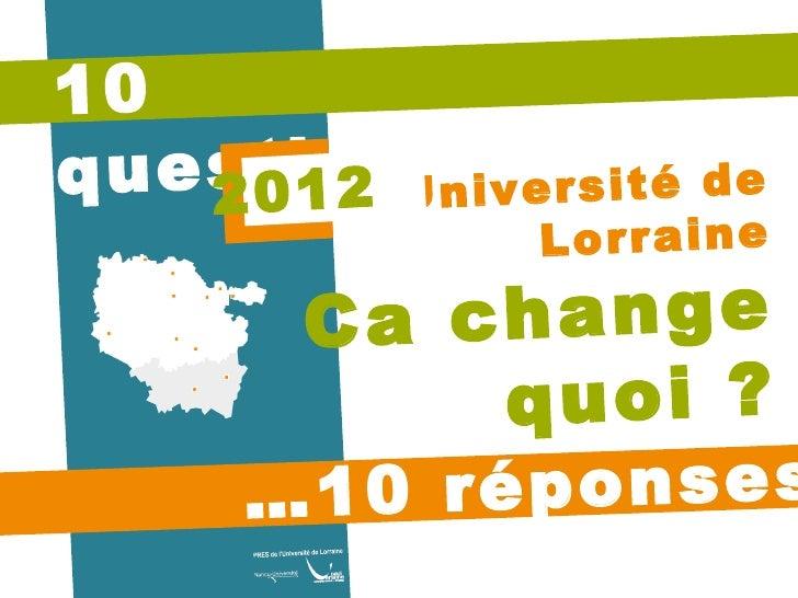 10 questions… … 10 réponses Université de Lorraine Ca change quoi ? 2012