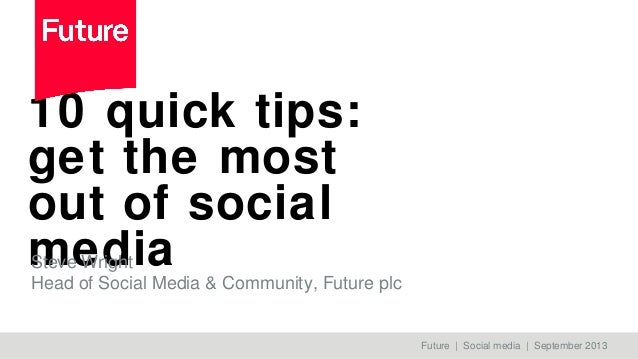 10 quick tips: get the most out of social mediaSteve Wright Head of Social Media & Community, Future plc Future | Social m...