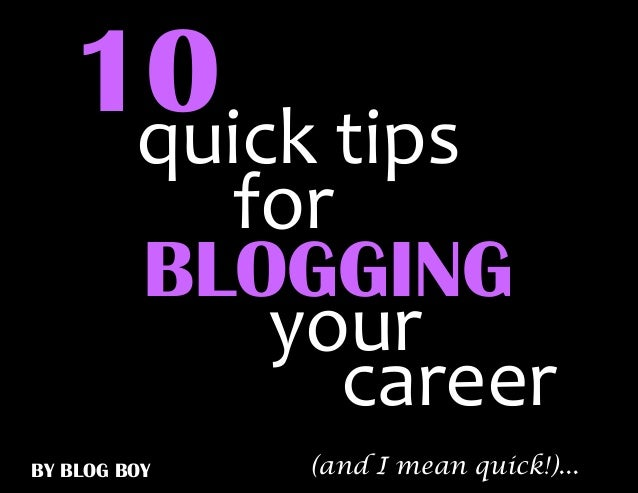10 tips    quick            for          BLOGGING             your                careerBY BLOG BOY   (and I mean quick!)...