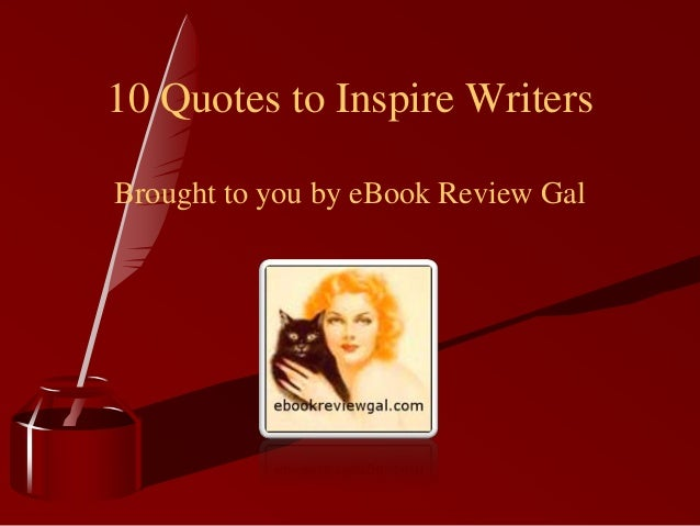 10 Quotes to Inspire WritersBrought to you by eBook Review Gal