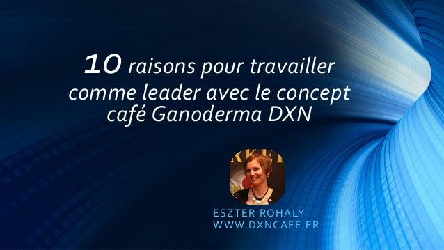 10raisons pour travailler comme leader avec le concept café Ganoderma DXN ESZTER ROHALY WWW.DXNCAFE.FR