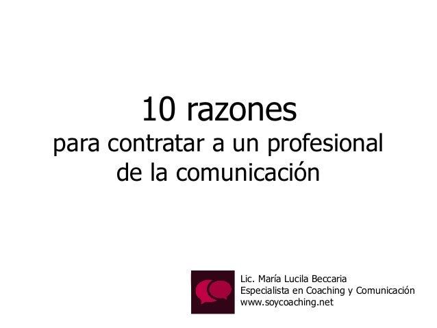 10 razones para contratar a un profesional de la comunicación Lic. María Lucila Beccaria Especialista en Coaching y Comuni...