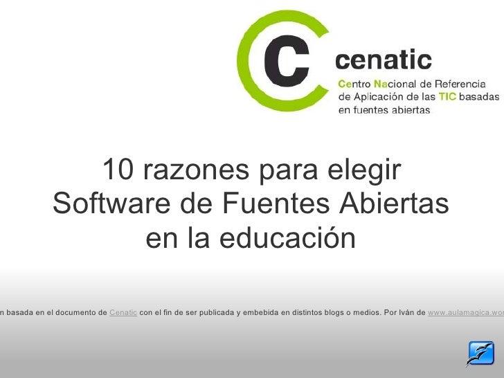 10 razones para elegir Software de Fuentes Abiertas en la educación Presentación basada en el documento de  Cenatic  con e...