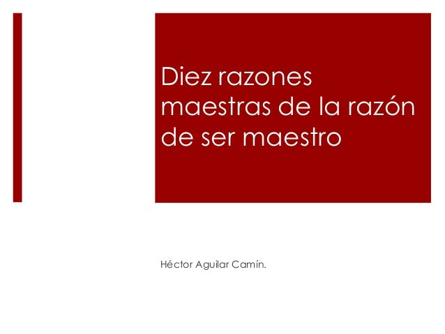 Diez razones maestras de la razón de ser maestro Héctor Aguilar Camín.