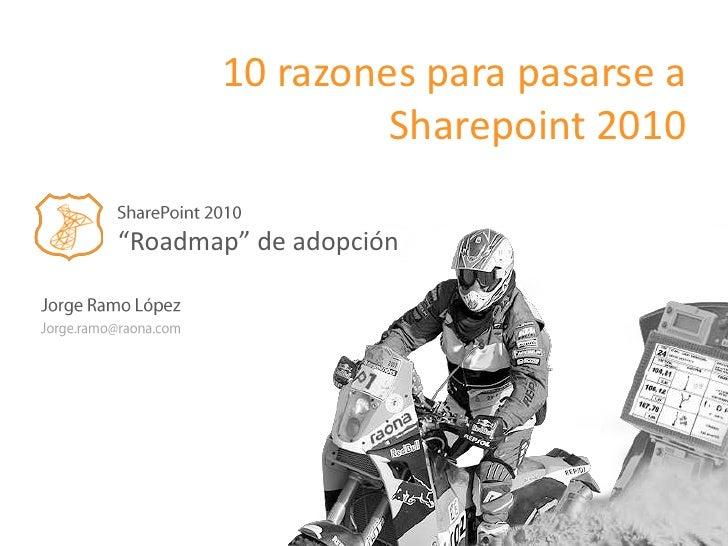 "10 razones para pasarse a Sharepoint 2010<br />SharePoint 2010<br />""Roadmap"" de adopción<br />Jorge Ramo López<br />Jorge..."