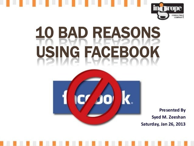 10 BAD REASONSUSING FACEBOOK                    Presented By                Syed M. Zeeshan           Saturday, Jan 26, 2013