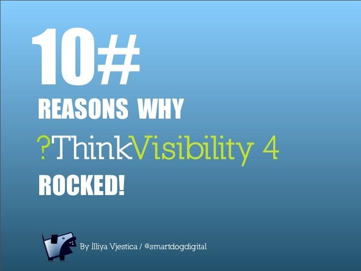 10# REASONS WHY ?ThinkVisibility 4 ROCKED!     By Illiya Vjestica / @smartdogdigital