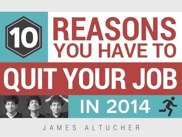 QUIT YOUR JOB REASONS YOU HAVE TO in 2014 10 J A M E S A L T U C H E R