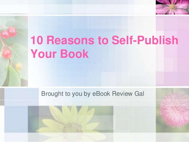 10 Reasons to Self-PublishYour Book Brought to you by eBook Review Gal