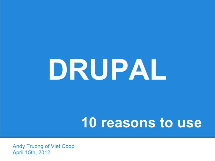 DRUPAL                           10 reasons to useAndy Truong of Viet CoopApril 15th, 2012
