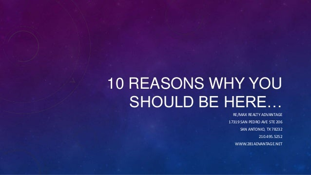 10 REASONS WHY YOU SHOULD BE HERE… RE/MAX REALTY ADVANTAGE 17319 SAN PEDRO AVE STE 206 SAN ANTONIO, TX 78232 210.495.5252 ...