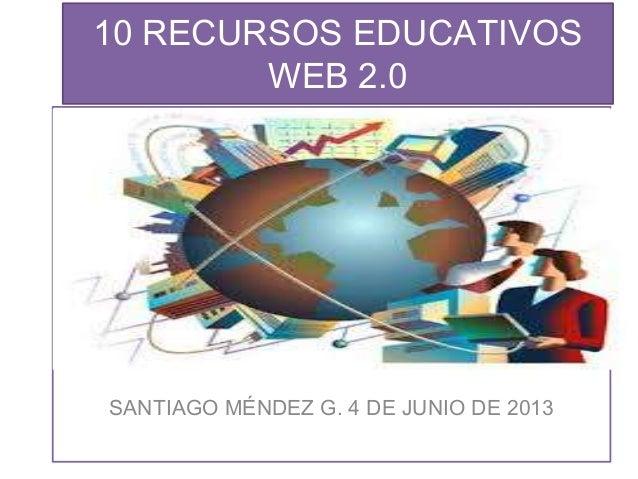 10 RECURSOS EDUCATIVOSWEB 2.0SANTIAGO MÉNDEZ G. 4 DE JUNIO DE 2013