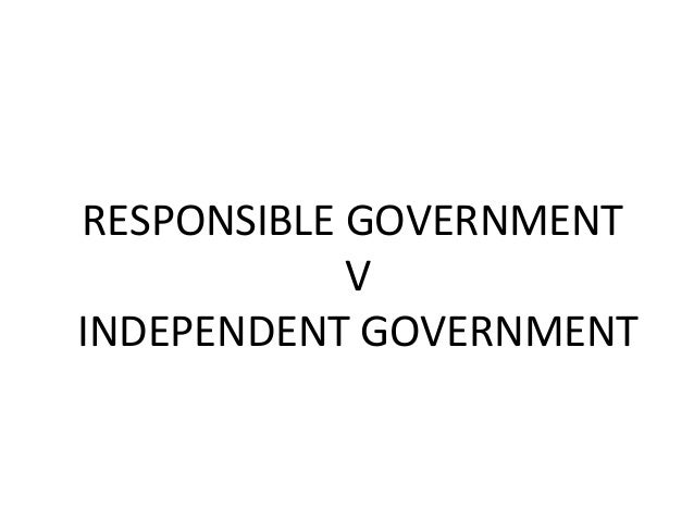 RESPONSIBLE GOVERNMENT V INDEPENDENT GOVERNMENT