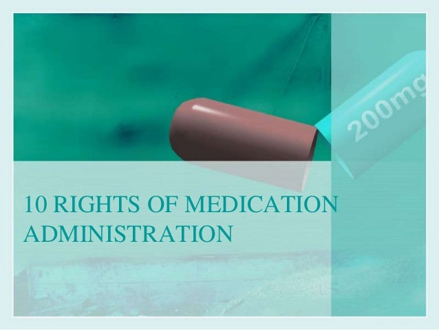 10 Rights Medication Administration http://www.slideshare.net/CarminaGurrea/10-rights-of-medication-administration