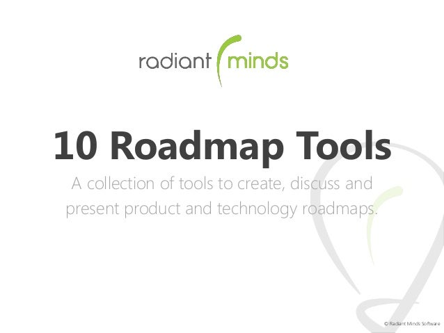 10 Roadmap Tools A collection of tools to create, discuss and present product and technology roadmaps.  © Radiant Minds So...