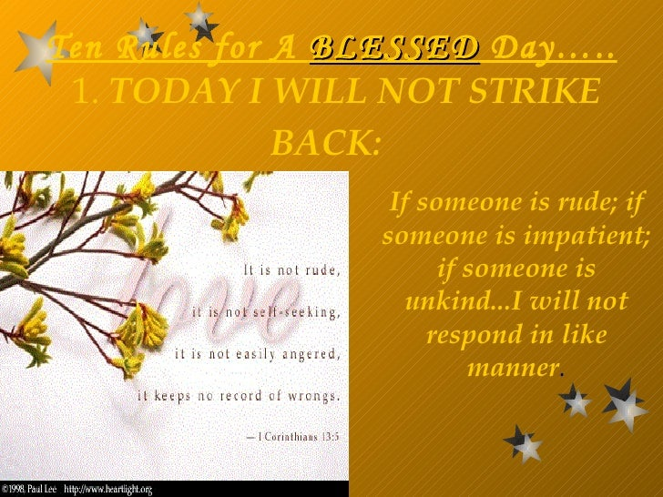 Ten Rules for A  BLESSED  Day…..   1.  TODAY I WILL NOT STRIKE BACK:   If someone is rude; if someone is impatient; if som...