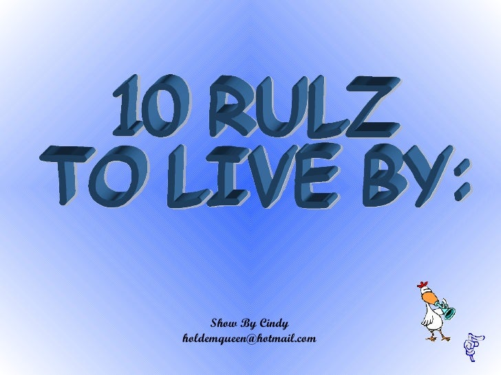 10 RULZ  TO LIVE BY:  Show By Cindy [email_address]