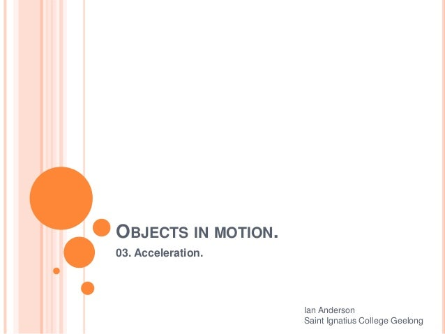 OBJECTS IN MOTION. 03. Acceleration. Ian Anderson Saint Ignatius College Geelong