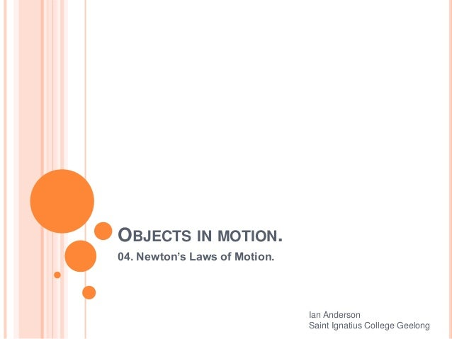 OBJECTS IN MOTION. 04. Newton's Laws of Motion. Ian Anderson Saint Ignatius College Geelong