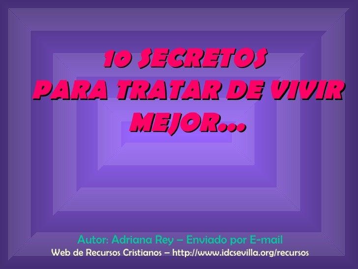 10 SECRETOS  PARA TRATAR DE VIVIR MEJOR... Autor: Adriana Rey – Enviado por E-mail Web de Recursos Cristianos – http://www...