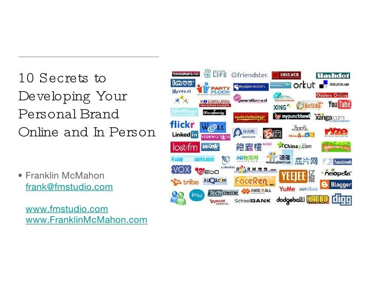 10 Secrets to Developing Your Personal Brand Online and In Person <ul><li>Franklin McMahon [email_address]   www.fmstudio....