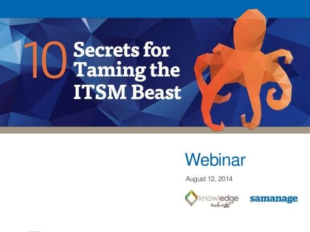 10 Secrets for Taming the ITSM Beast 1 Webinar August 12, 2014