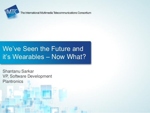 We've Seen the Future and it's Wearables – Now What? Shantanu Sarkar VP, Software Development Plantronics