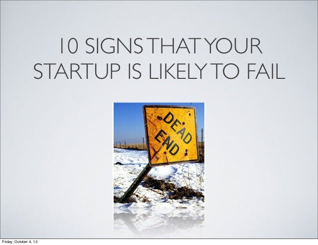 10 SIGNSTHATYOUR STARTUP IS LIKELYTO FAIL Friday, October 4, 13