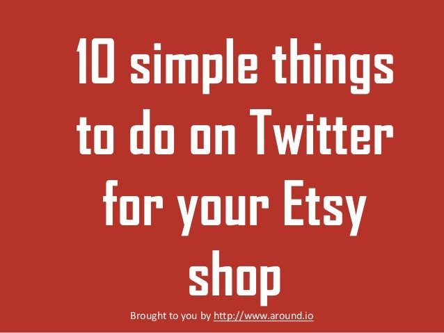 10 simple things to do on Twitter for your Etsy shop Brought to you by http://www.around.io