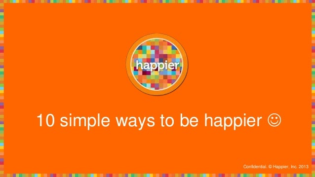 10 simple ways to be happier  Confidential. © Happier, Inc. 2013