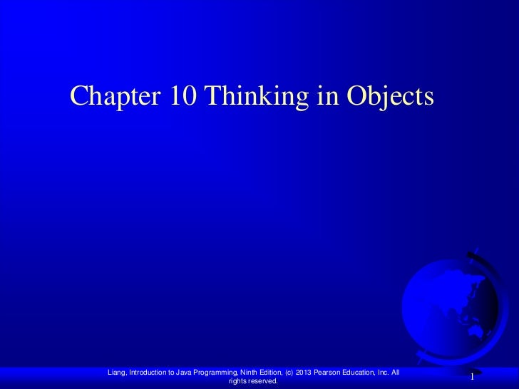 Chapter 10 Thinking in Objects   Liang, Introduction to Java Programming, Ninth Edition, (c) 2013 Pearson Education, Inc. ...