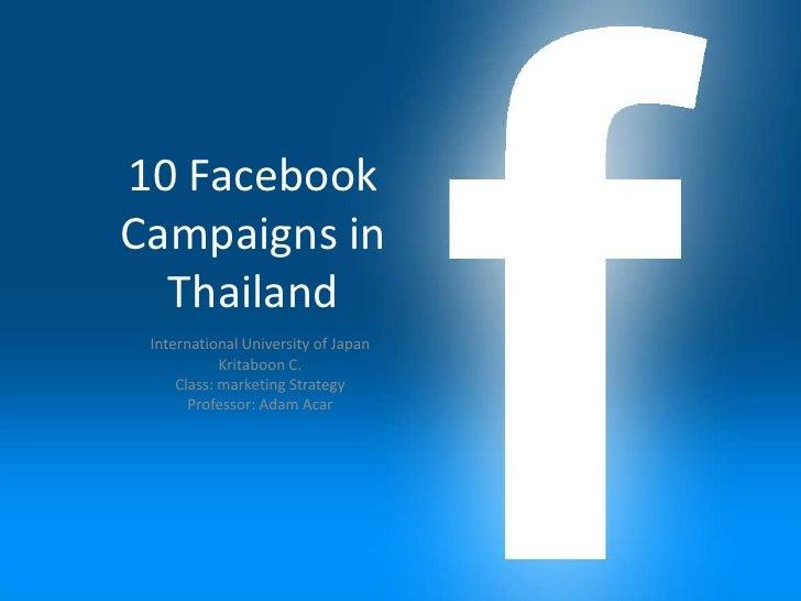 10 FacebookCampaigns in  Thailand International University of Japan            Kritaboon C.     Class: marketing Strategy ...