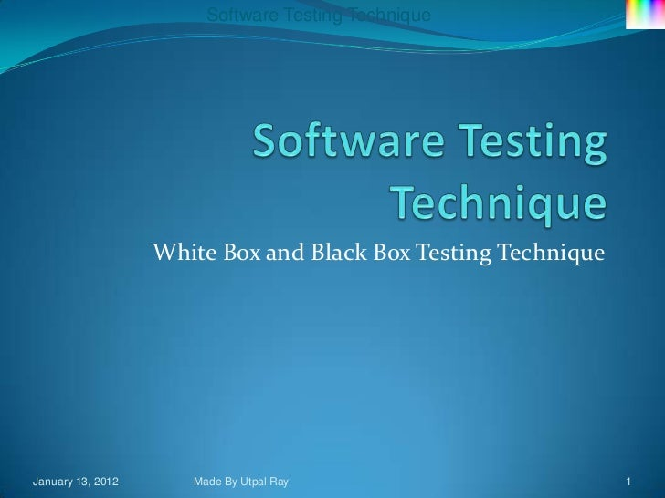 Software Testing Technique                   White Box and Black Box Testing TechniqueJanuary 13, 2012      Made By Utpal ...