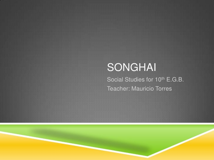 SONGHAISocial Studies for 10th E.G.B.Teacher: Mauricio Torres