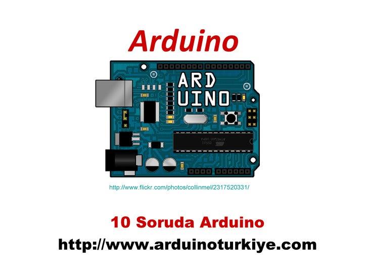 Arduino     http://www.flickr.com/photos/collinmel/2317520331/       10 Soruda Arduinohttp://www.arduinoturkiye.com