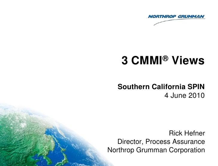 3 CMMI® Views<br />Rick Hefner<br />Director, Process Assurance<br />Northrop Grumman Corporation<br />Southern California...