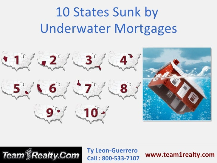 10 States Sunk byUnderwater Mortgages      Ty Leon-Guerrero                          www.team1realty.com      Call : 800-5...