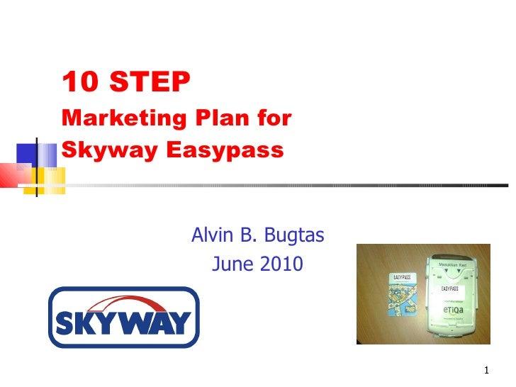 10 STEP  Marketing Plan for  Skyway Easypass Alvin B. Bugtas June 2010
