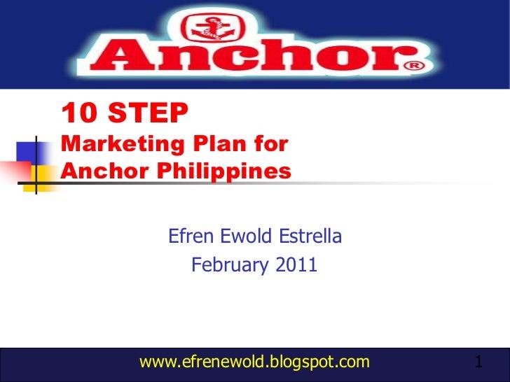 10 STEP Marketing Plan for Anchor Philippines<br />EfrenEwoldEstrella<br />February 2011<br />1<br />