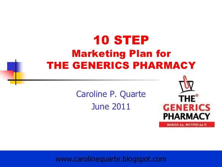 10 STEP Marketing Plan forTHE GENERICS PHARMACY<br />Caroline P. Quarte<br />June 2011<br />www.carolinequarte.blogspot.co...