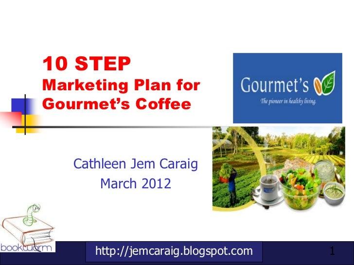 10 STEPMarketing Plan forGourmet's Coffee   Cathleen Jem Caraig       March 2012      http://jemcaraig.blogspot.com   1