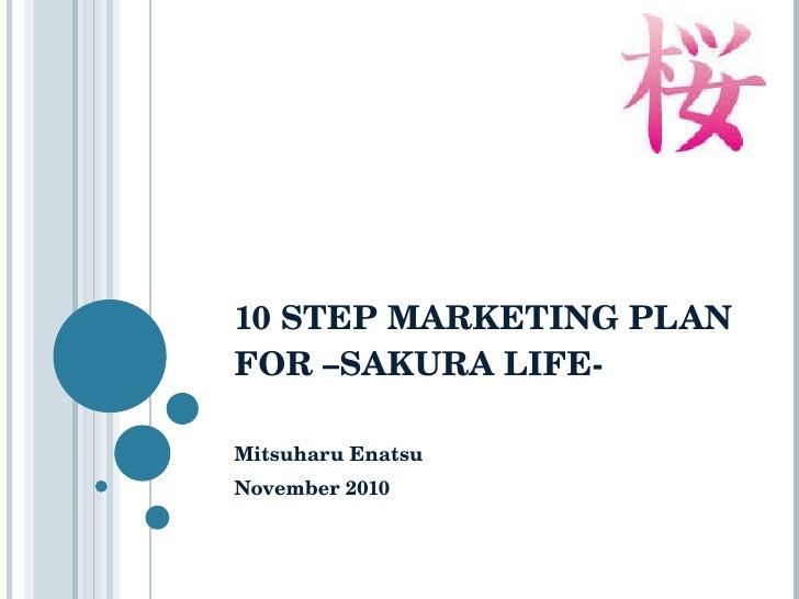 10 STEP MARKETING PLAN FOR –SAKURA LIFE-  Mitsuharu Enatsu November 2010