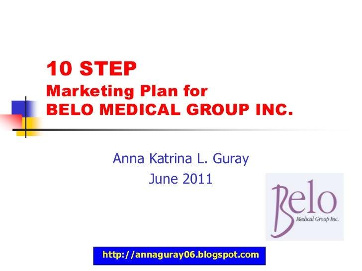 http://annaguray06.blogspot.com<br />10 STEP Marketing Plan for BELO MEDICAL GROUP INC.<br />Anna Katrina L. Guray<br />Ju...