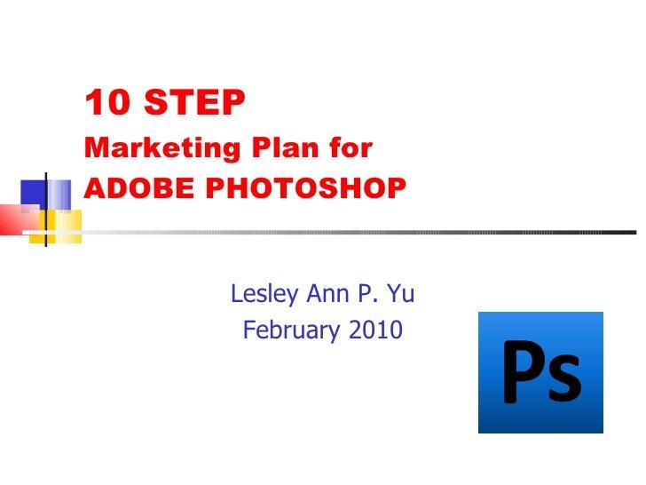 10 STEP  Marketing Plan for  ADOBE PHOTOSHOP <ul><li>Lesley Ann P. Yu </li></ul><ul><li>February 2010 </li></ul>